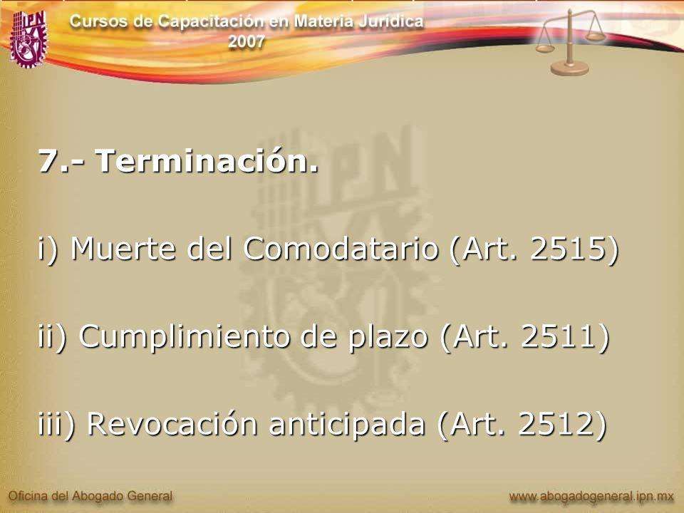 7.- Terminación. i) Muerte del Comodatario (Art. 2515) ii) Cumplimiento de plazo (Art.