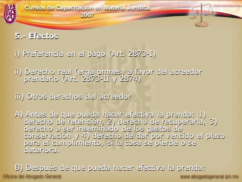 5.- Efectos i) Preferencia en el pago (Art. 2873-I) ii) Derecho real (erga omnes) a favor del acreedor prendario (Art. 2873-II y 2874)