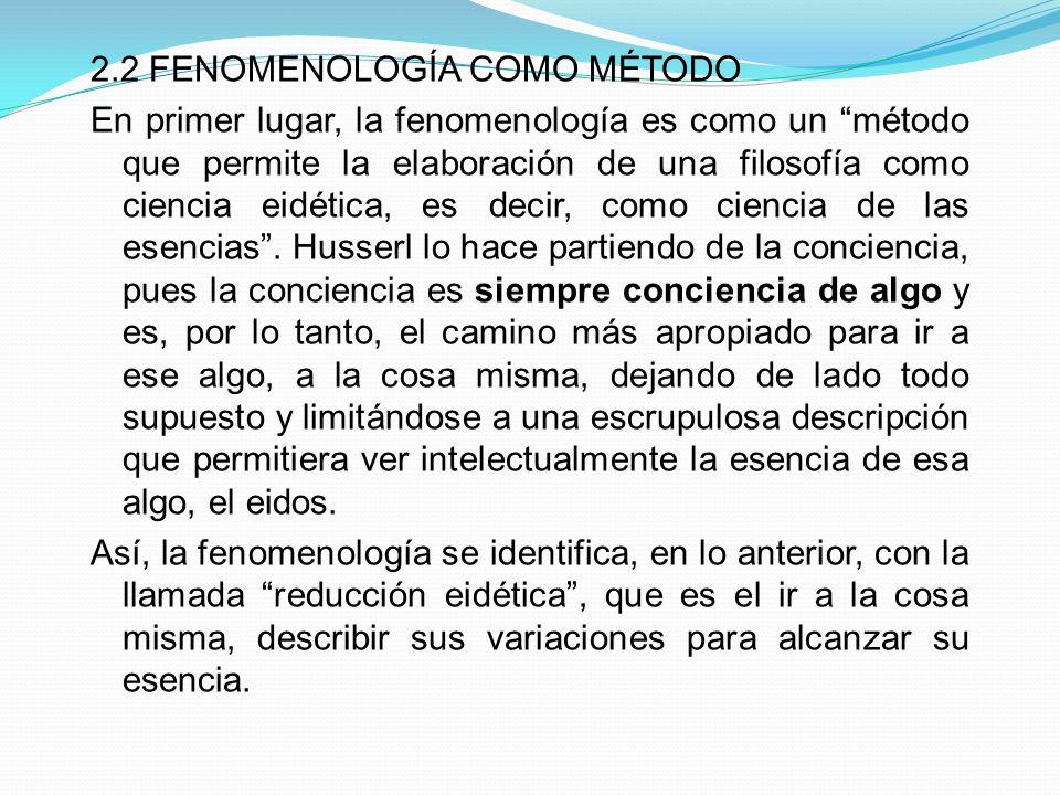 2.2 FENOMENOLOGÍA COMO MÉTODO En primer lugar, la fenomenología es como un método que permite la elaboración de una filosofía como ciencia eidética, es decir, como ciencia de las esencias .