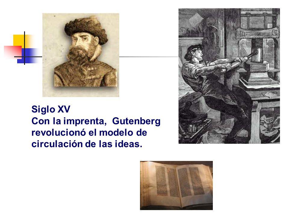 Siglo XV Con la imprenta, Gutenberg revolucionó el modelo de circulación de las ideas.