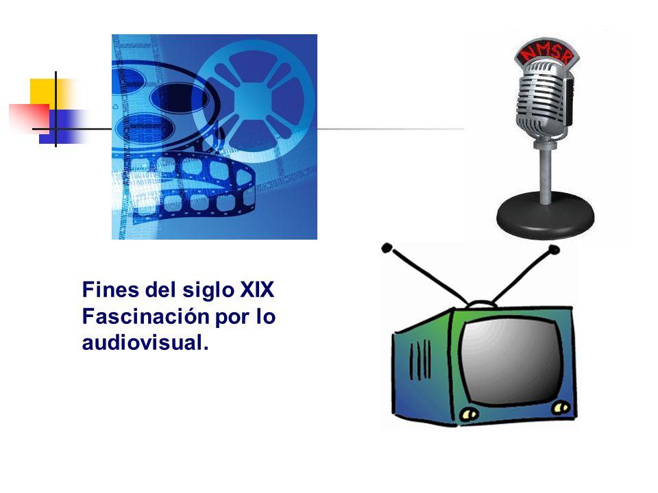 Fines del siglo XIX Fascinación por lo audiovisual.