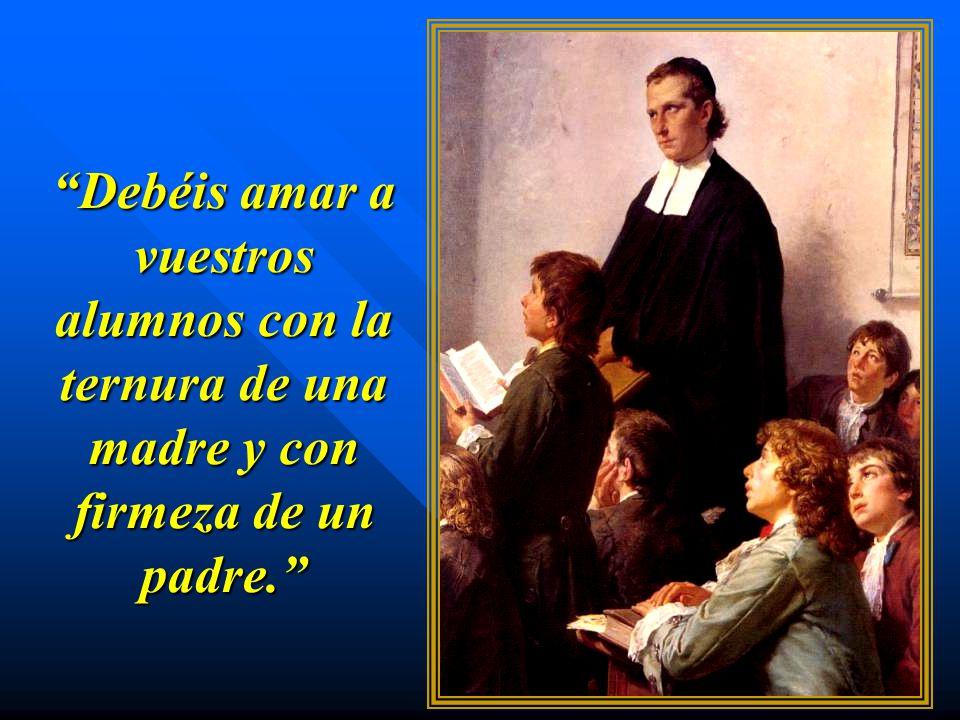 Debéis amar a vuestros alumnos con la ternura de una madre y con firmeza de un padre.