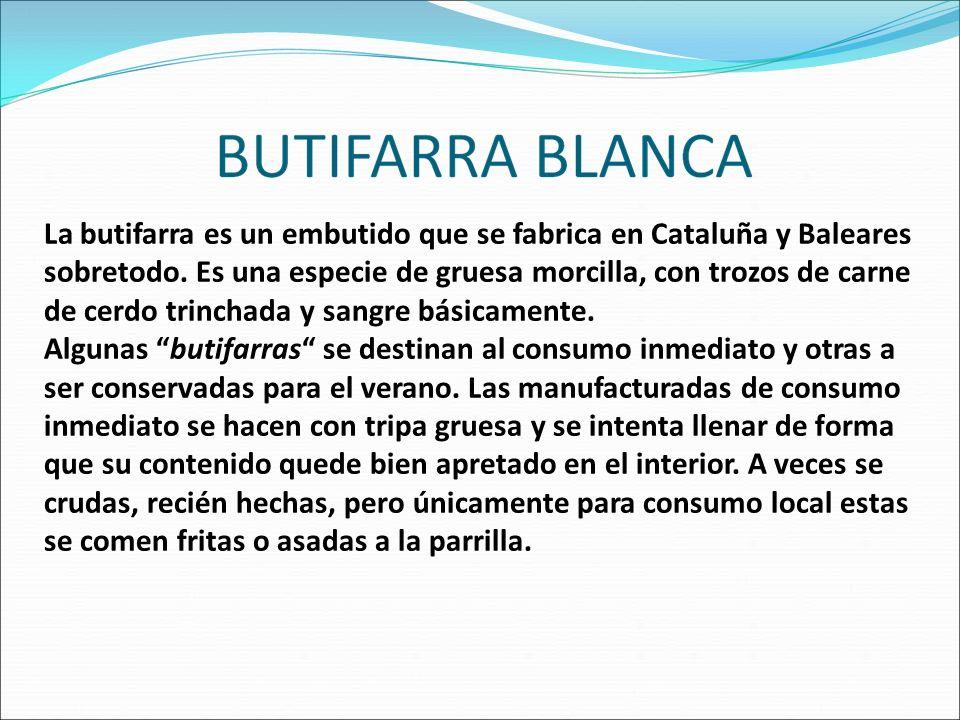 La butifarra es un embutido que se fabrica en Cataluña y Baleares sobretodo. Es una especie de gruesa morcilla, con trozos de carne de cerdo trinchada y sangre básicamente.