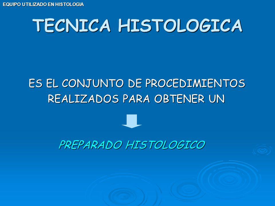 TECNICA HISTOLOGICA ES EL CONJUNTO DE PROCEDIMIENTOS