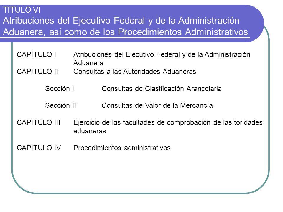TITULO VI Atribuciones del Ejecutivo Federal y de la Administración Aduanera, así como de los Procedimientos Administrativos