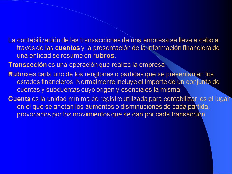 La contabilización de las transacciones de una empresa se lleva a cabo a través de las cuentas y la presentación de la información financiera de una entidad se resume en rubros.