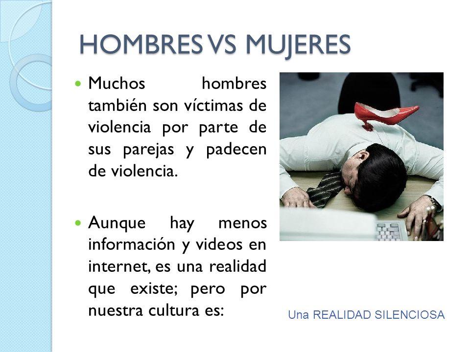 HOMBRES VS MUJERES Muchos hombres también son víctimas de violencia por parte de sus parejas y padecen de violencia.
