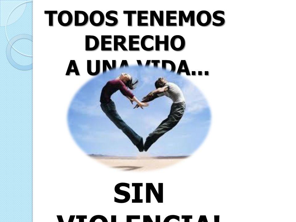 TODOS TENEMOS DERECHO A UNA VIDA... SIN VIOLENCIA!!!