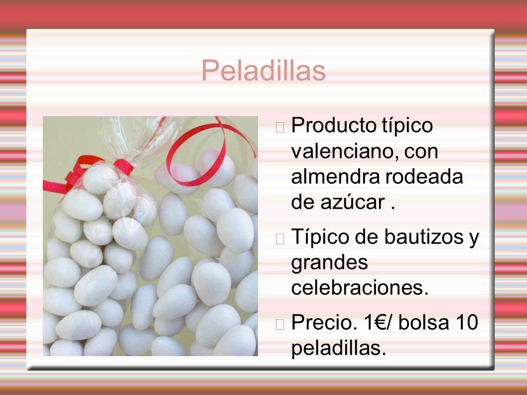 Peladillas Producto típico valenciano, con almendra rodeada de azúcar . Típico de bautizos y grandes celebraciones.