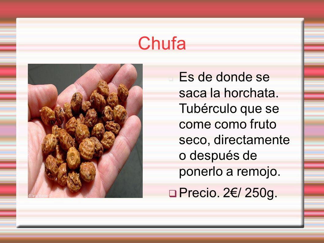 Chufa Es de donde se saca la horchata. Tubérculo que se come como fruto seco, directamente o después de ponerlo a remojo.