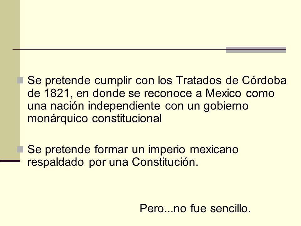 Se pretende cumplir con los Tratados de Córdoba de 1821, en donde se reconoce a Mexico como una nación independiente con un gobierno monárquico constitucional