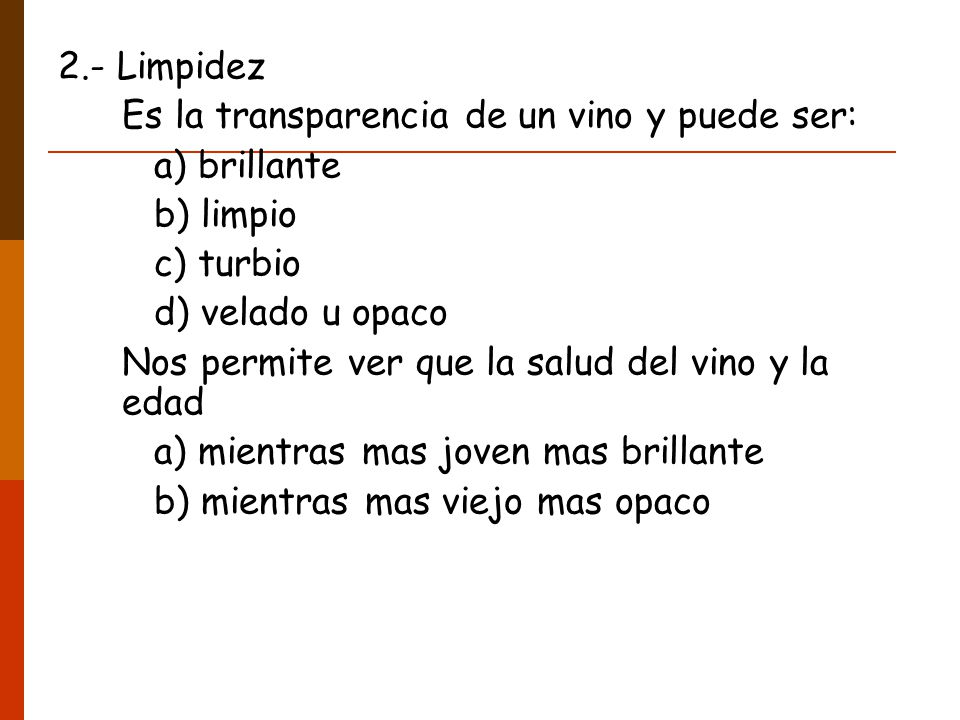 2.- Limpidez Es la transparencia de un vino y puede ser: a) brillante. b) limpio. c) turbio. d) velado u opaco.