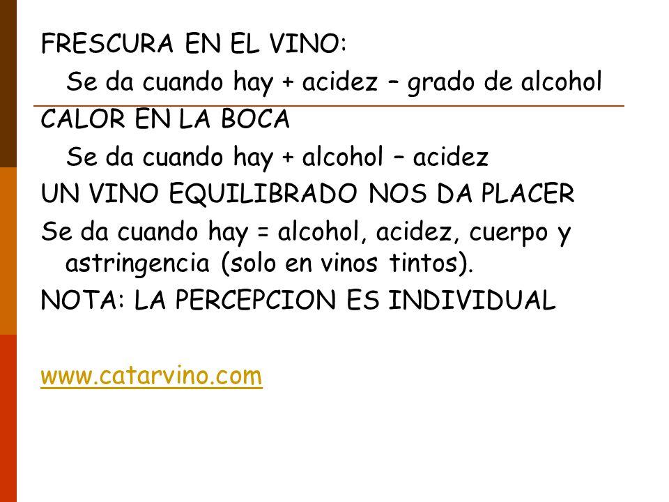 FRESCURA EN EL VINO: Se da cuando hay + acidez – grado de alcohol. CALOR EN LA BOCA. Se da cuando hay + alcohol – acidez.