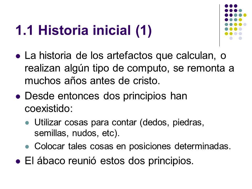 1.1 Historia inicial (1) La historia de los artefactos que calculan, o realizan algún tipo de computo, se remonta a muchos años antes de cristo.