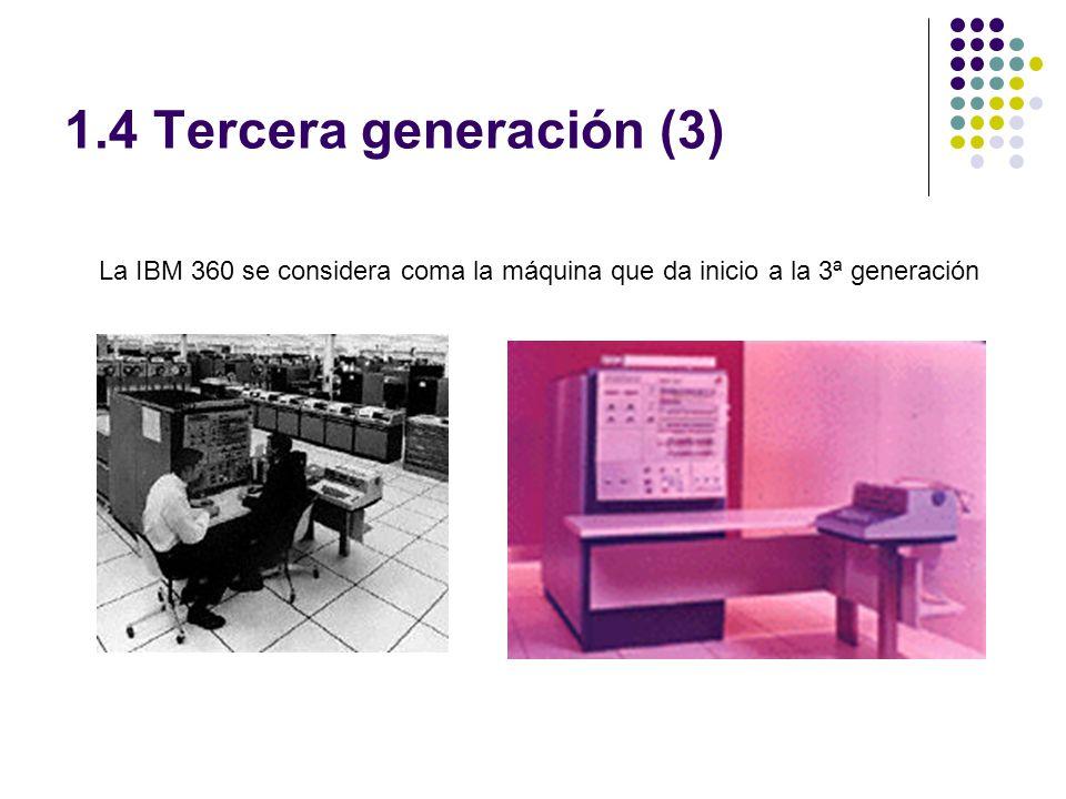 1.4 Tercera generación (3) La IBM 360 se considera coma la máquina que da inicio a la 3ª generación
