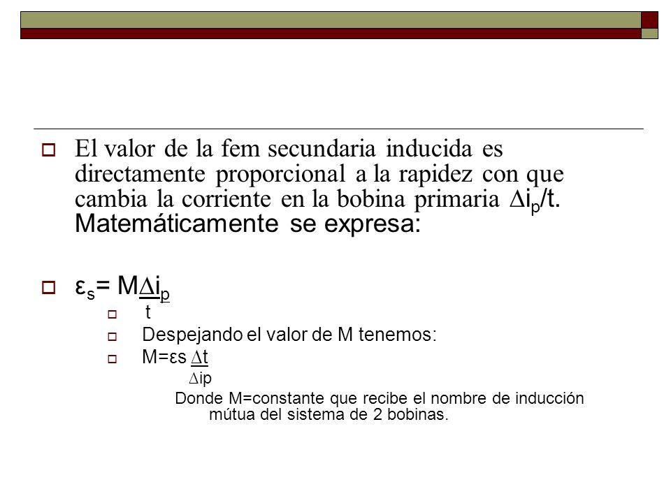 El valor de la fem secundaria inducida es directamente proporcional a la rapidez con que cambia la corriente en la bobina primaria ∆ip/t. Matemáticamente se expresa: