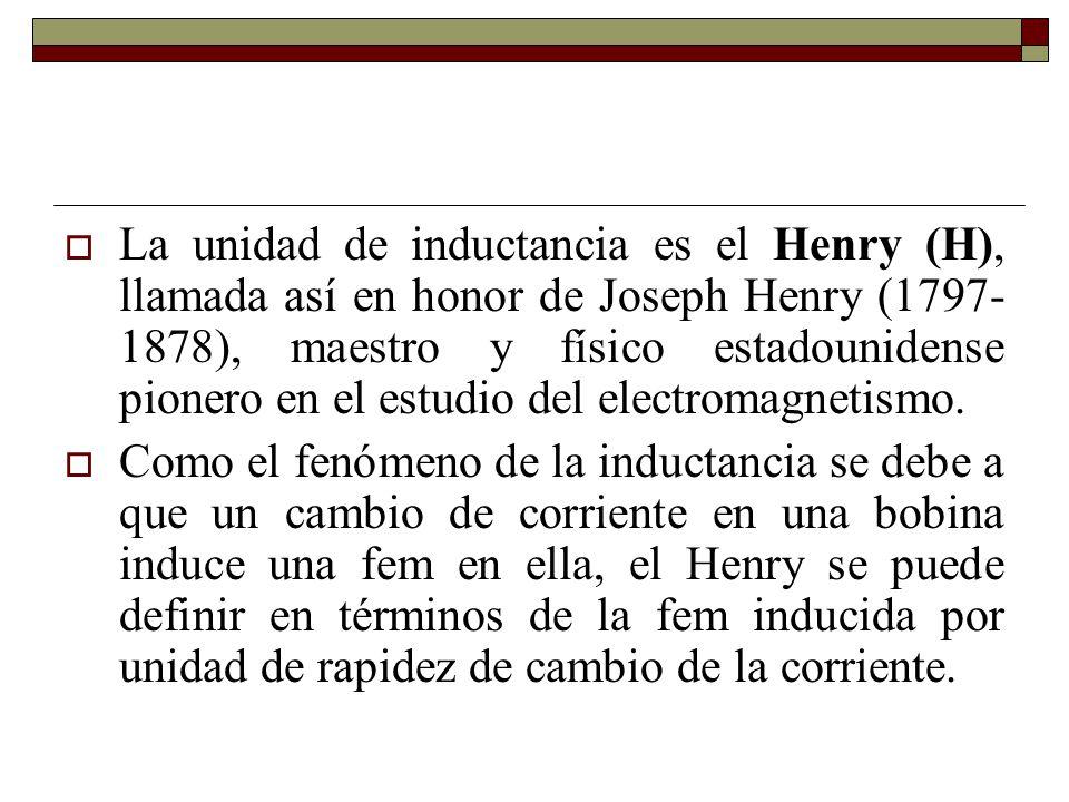 La unidad de inductancia es el Henry (H), llamada así en honor de Joseph Henry (1797-1878), maestro y físico estadounidense pionero en el estudio del electromagnetismo.