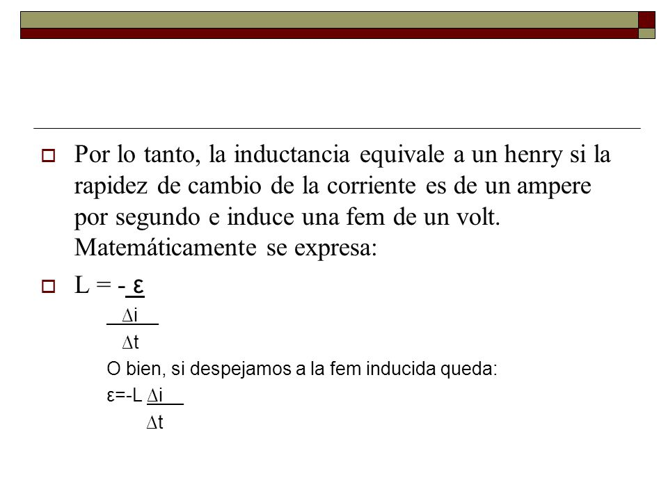 Por lo tanto, la inductancia equivale a un henry si la rapidez de cambio de la corriente es de un ampere por segundo e induce una fem de un volt. Matemáticamente se expresa: