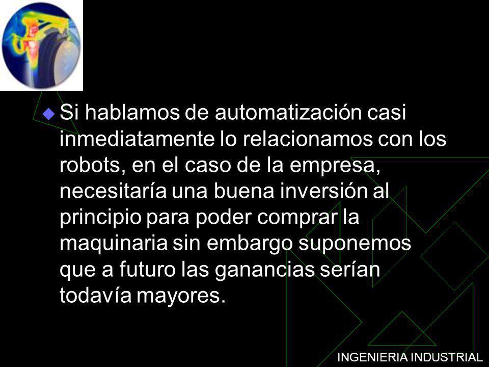 Si hablamos de automatización casi inmediatamente lo relacionamos con los robots, en el caso de la empresa, necesitaría una buena inversión al principio para poder comprar la maquinaria sin embargo suponemos que a futuro las ganancias serían todavía mayores.