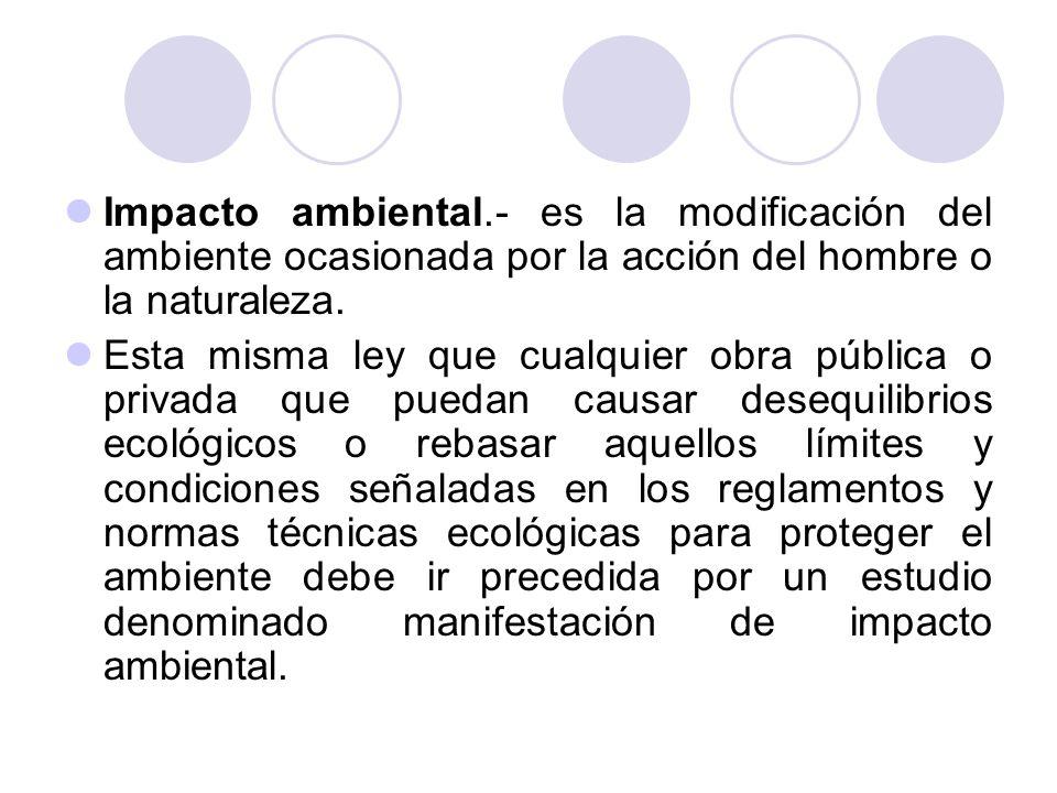 Impacto ambiental.- es la modificación del ambiente ocasionada por la acción del hombre o la naturaleza.