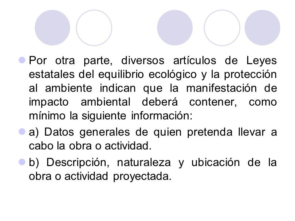 Por otra parte, diversos artículos de Leyes estatales del equilibrio ecológico y la protección al ambiente indican que la manifestación de impacto ambiental deberá contener, como mínimo la siguiente información: