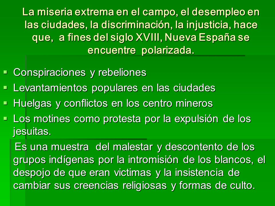 La miseria extrema en el campo, el desempleo en las ciudades, la discriminación, la injusticia, hace que, a fines del siglo XVIII, Nueva España se encuentre polarizada.