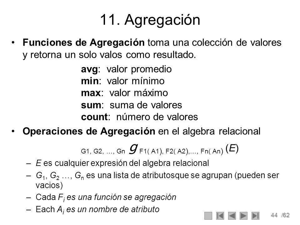 11. Agregación Funciones de Agregación toma una colección de valores y retorna un solo valos como resultado.