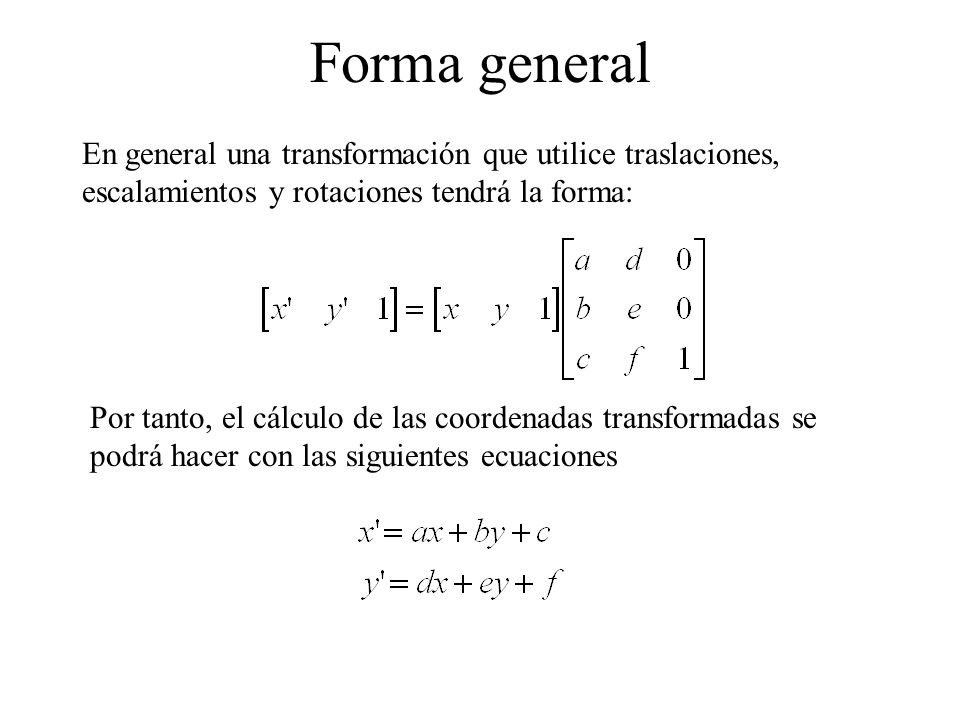 Forma general En general una transformación que utilice traslaciones, escalamientos y rotaciones tendrá la forma: