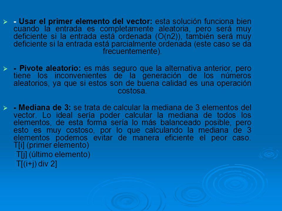 - Usar el primer elemento del vector: esta solución funciona bien cuando la entrada es completamente aleatoria, pero será muy deficiente si la entrada está ordenada (O(n2)), también será muy deficiente si la entrada está parcialmente ordenada (este caso se da frecuentemente).