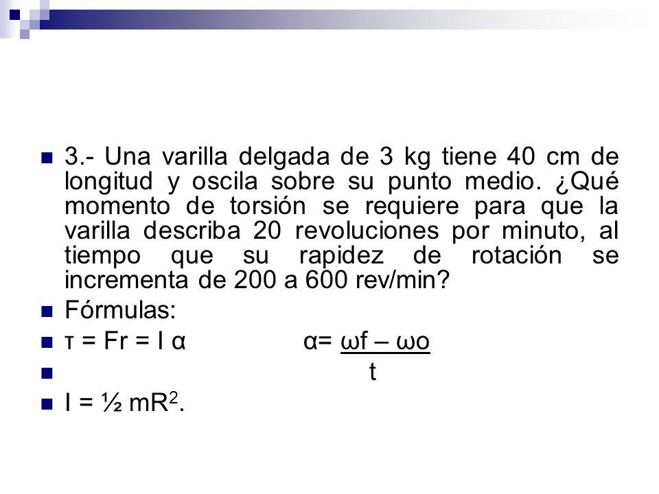 3.- Una varilla delgada de 3 kg tiene 40 cm de longitud y oscila sobre su punto medio. ¿Qué momento de torsión se requiere para que la varilla describa 20 revoluciones por minuto, al tiempo que su rapidez de rotación se incrementa de 200 a 600 rev/min