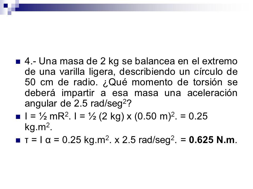 4.- Una masa de 2 kg se balancea en el extremo de una varilla ligera, describiendo un círculo de 50 cm de radio. ¿Qué momento de torsión se deberá impartir a esa masa una aceleración angular de 2.5 rad/seg2