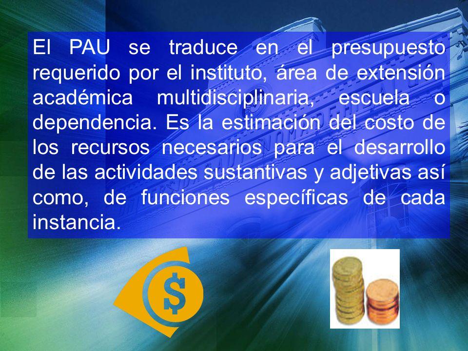 El PAU se traduce en el presupuesto requerido por el instituto, área de extensión académica multidisciplinaria, escuela o dependencia.