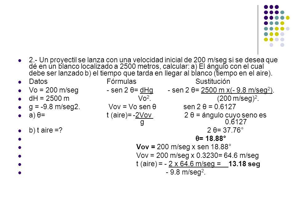 2.- Un proyectil se lanza con una velocidad inicial de 200 m/seg si se desea que dé en un blanco localizado a 2500 metros, calcular: a) El ángulo con el cual debe ser lanzado b) el tiempo que tarda en llegar al blanco (tiempo en el aire).