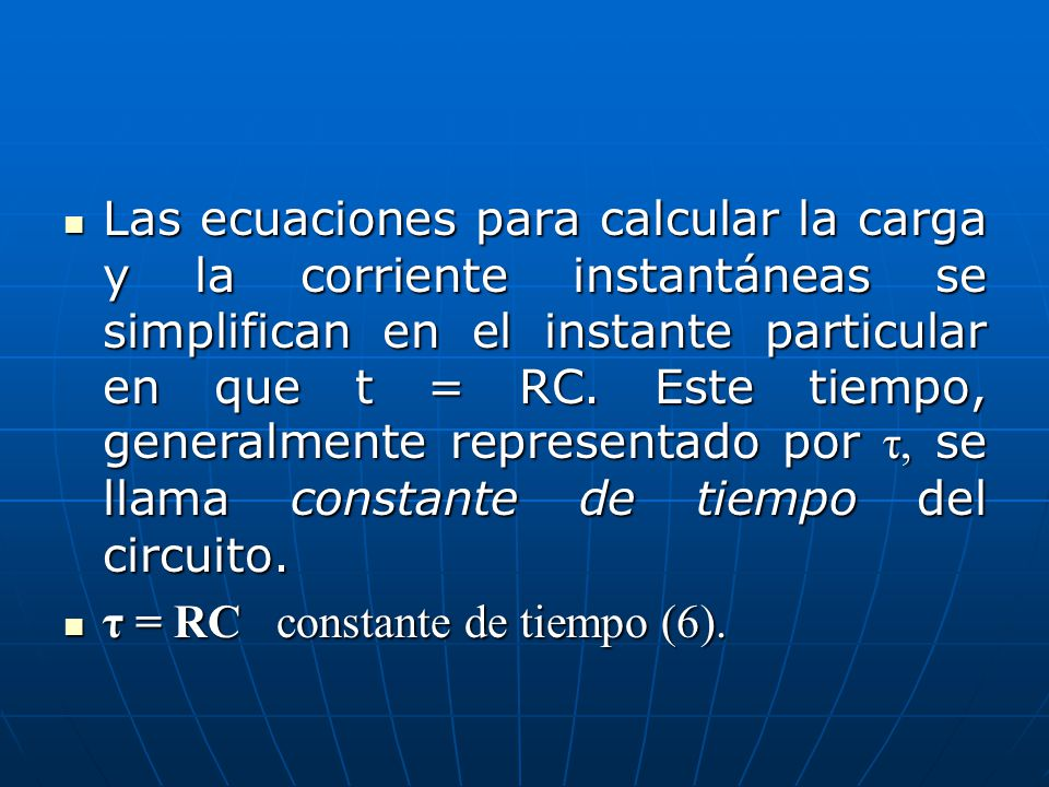 Las ecuaciones para calcular la carga y la corriente instantáneas se simplifican en el instante particular en que t = RC. Este tiempo, generalmente representado por τ, se llama constante de tiempo del circuito.
