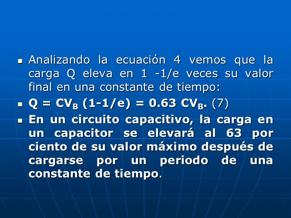 Analizando la ecuación 4 vemos que la carga Q eleva en 1 -1/e veces su valor final en una constante de tiempo: