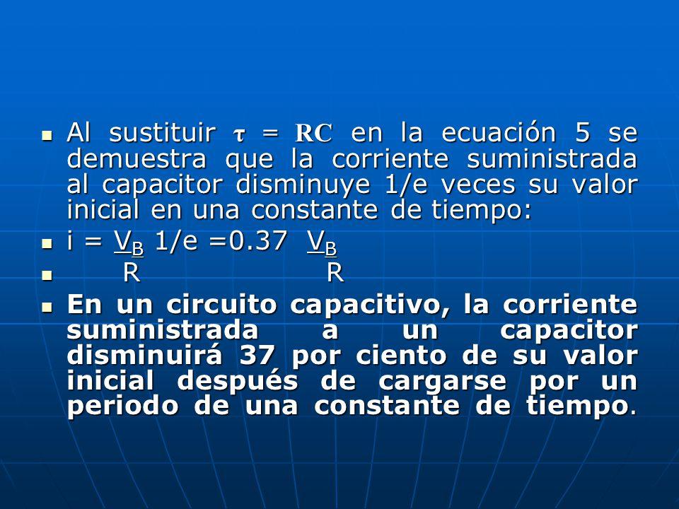 Al sustituir τ = RC en la ecuación 5 se demuestra que la corriente suministrada al capacitor disminuye 1/e veces su valor inicial en una constante de tiempo: