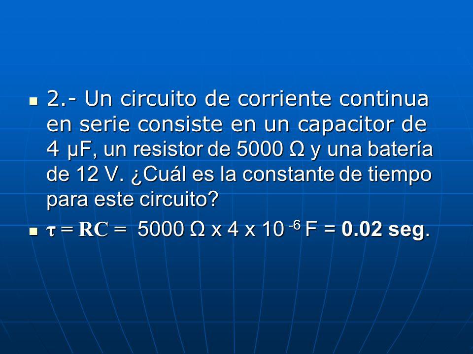 2.- Un circuito de corriente continua en serie consiste en un capacitor de 4 μF, un resistor de 5000 Ω y una batería de 12 V. ¿Cuál es la constante de tiempo para este circuito