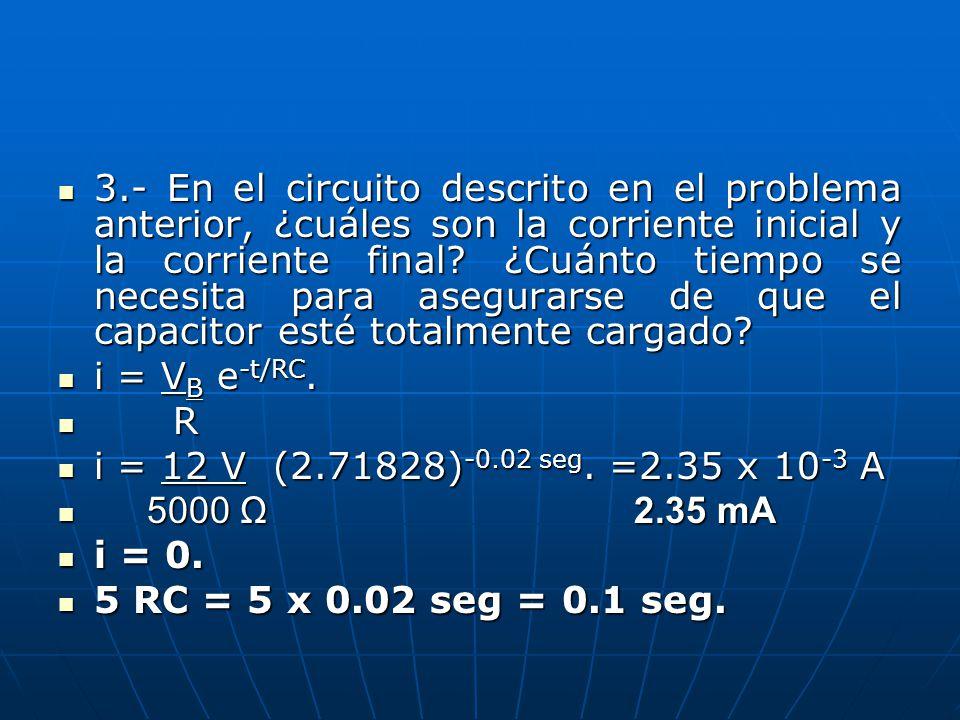 3.- En el circuito descrito en el problema anterior, ¿cuáles son la corriente inicial y la corriente final ¿Cuánto tiempo se necesita para asegurarse de que el capacitor esté totalmente cargado