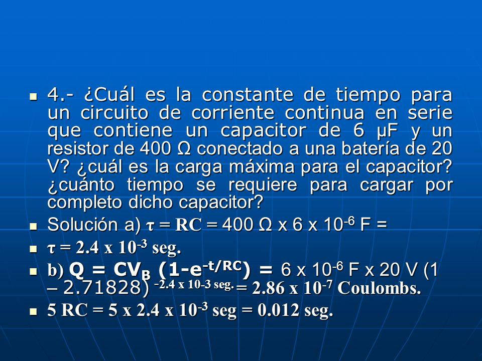 4.- ¿Cuál es la constante de tiempo para un circuito de corriente continua en serie que contiene un capacitor de 6 μF y un resistor de 400 Ω conectado a una batería de 20 V ¿cuál es la carga máxima para el capacitor ¿cuánto tiempo se requiere para cargar por completo dicho capacitor