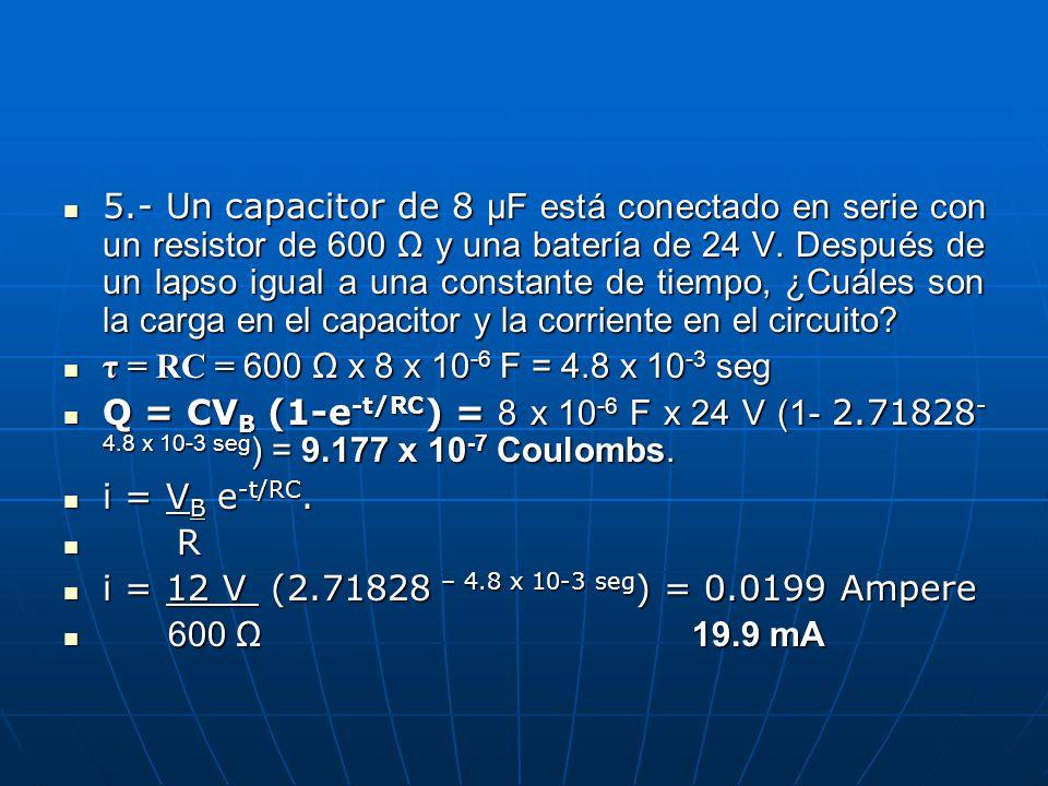 5.- Un capacitor de 8 μF está conectado en serie con un resistor de 600 Ω y una batería de 24 V. Después de un lapso igual a una constante de tiempo, ¿Cuáles son la carga en el capacitor y la corriente en el circuito