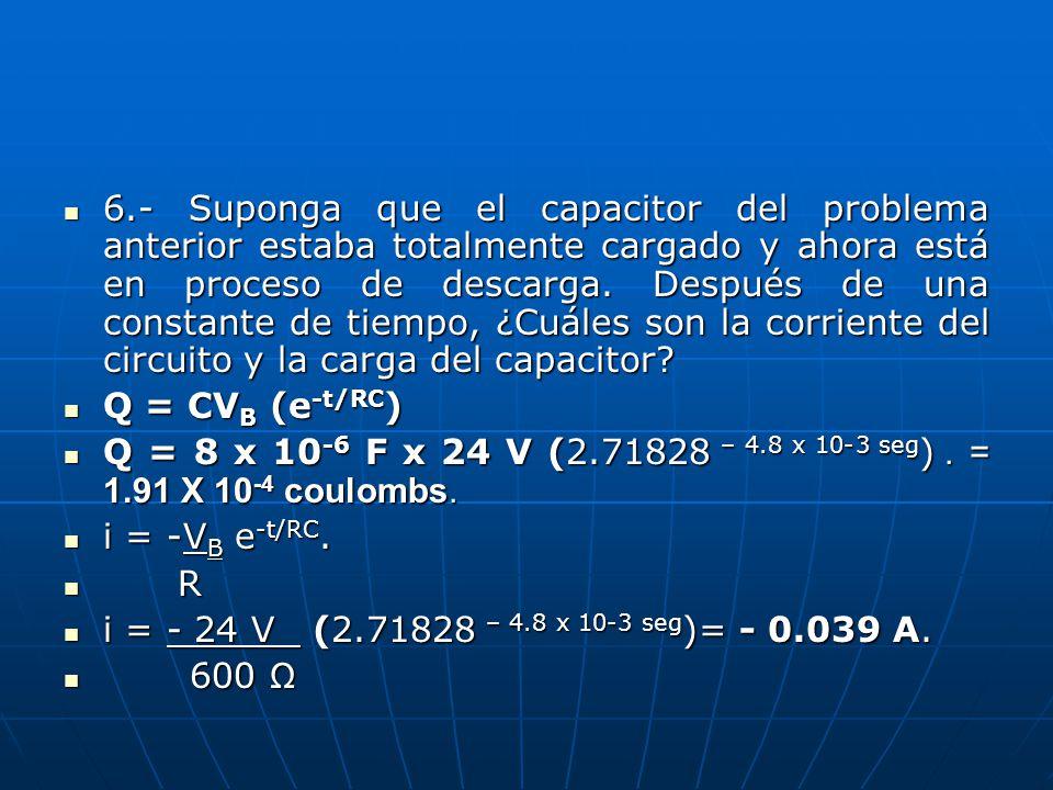 6.- Suponga que el capacitor del problema anterior estaba totalmente cargado y ahora está en proceso de descarga. Después de una constante de tiempo, ¿Cuáles son la corriente del circuito y la carga del capacitor