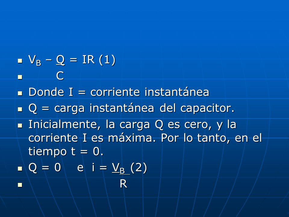 VB – Q = IR (1) C. Donde I = corriente instantánea. Q = carga instantánea del capacitor.