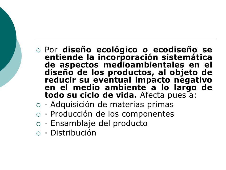 Por diseño ecológico o ecodiseño se entiende la incorporación sistemática de aspectos medioambientales en el diseño de los productos, al objeto de reducir su eventual impacto negativo en el medio ambiente a lo largo de todo su ciclo de vida. Afecta pues a: