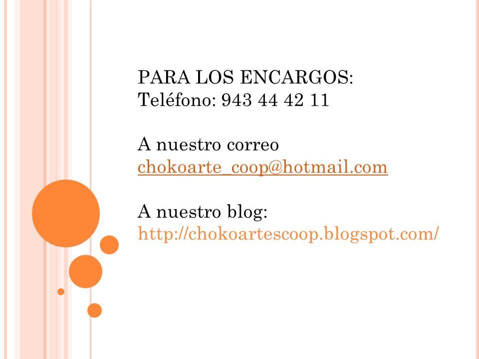PARA LOS ENCARGOS: Teléfono: 943 44 42 11. A nuestro correo. chokoarte_coop@hotmail.com. A nuestro blog: