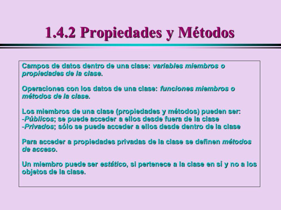 1.4.2 Propiedades y Métodos Campos de datos dentro de una clase: variables miembros o propiedades de la clase.