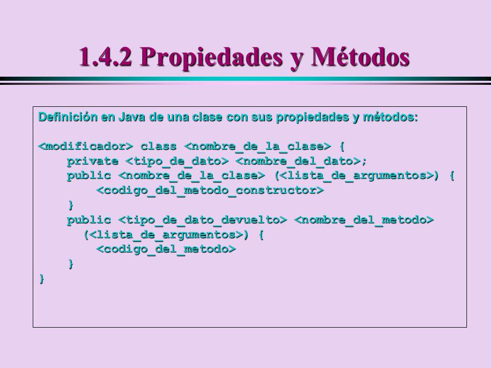 1.4.2 Propiedades y Métodos Definición en Java de una clase con sus propiedades y métodos: <modificador> class <nombre_de_la_clase> {