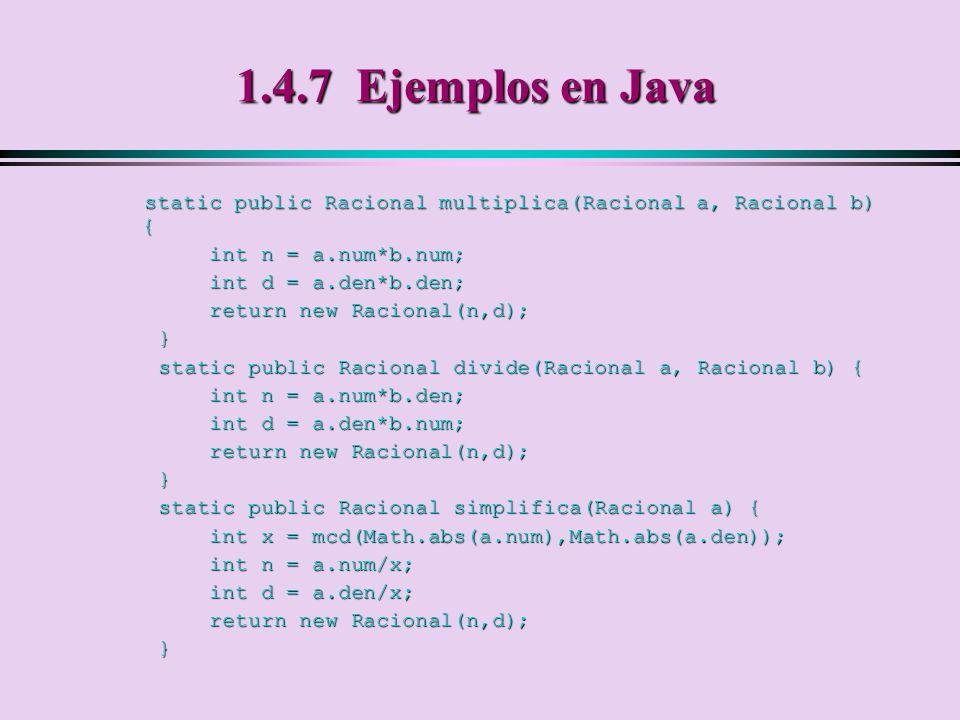 1.4.7 Ejemplos en Java static public Racional multiplica(Racional a, Racional b) { int n = a.num*b.num;
