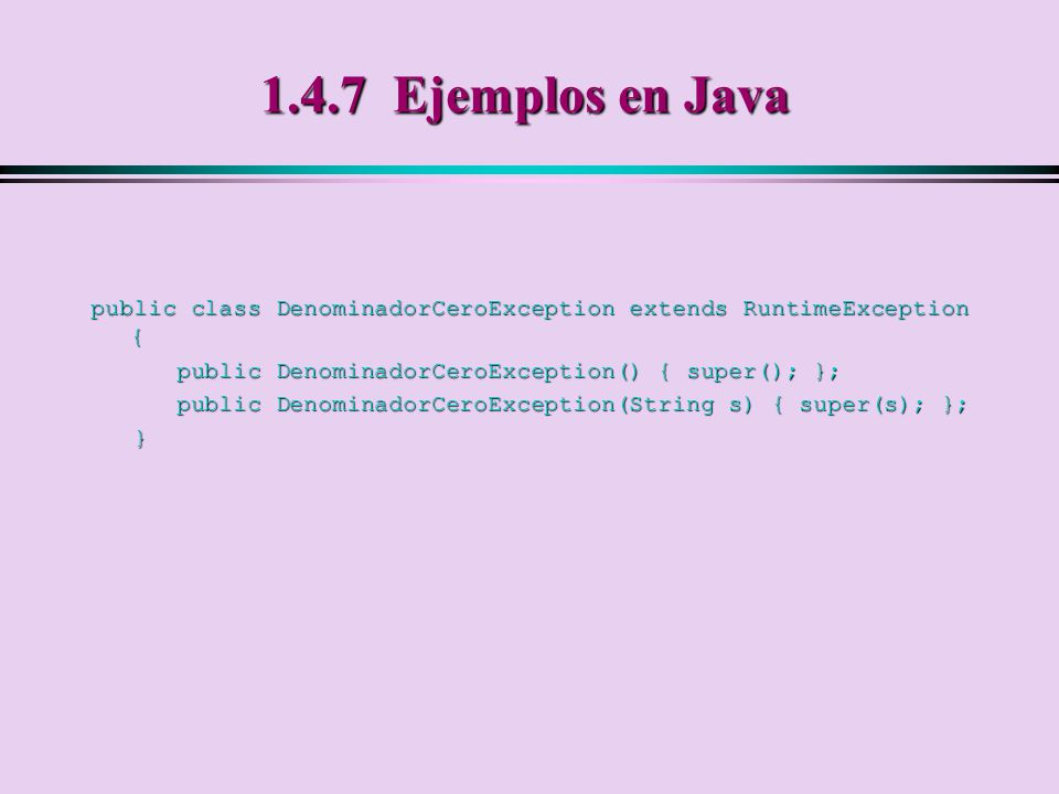 1.4.7 Ejemplos en Java public class DenominadorCeroException extends RuntimeException { public DenominadorCeroException() { super(); };