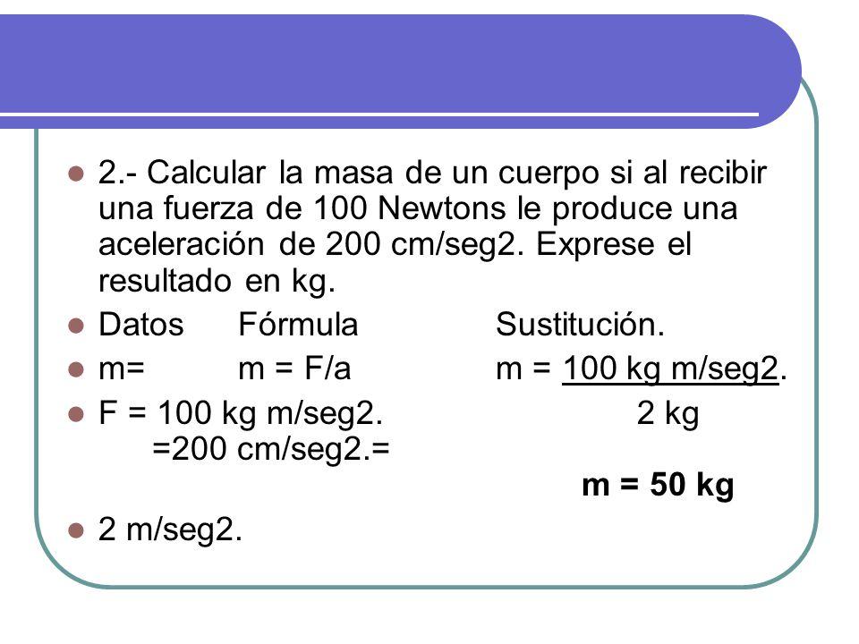2.- Calcular la masa de un cuerpo si al recibir una fuerza de 100 Newtons le produce una aceleración de 200 cm/seg2. Exprese el resultado en kg.