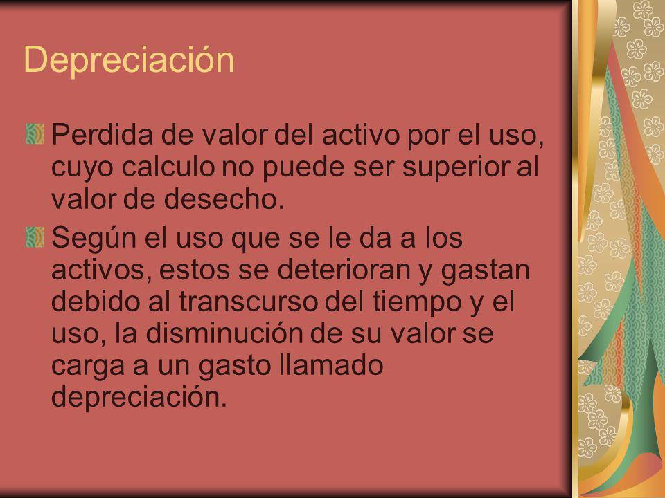 Depreciación Perdida de valor del activo por el uso, cuyo calculo no puede ser superior al valor de desecho.
